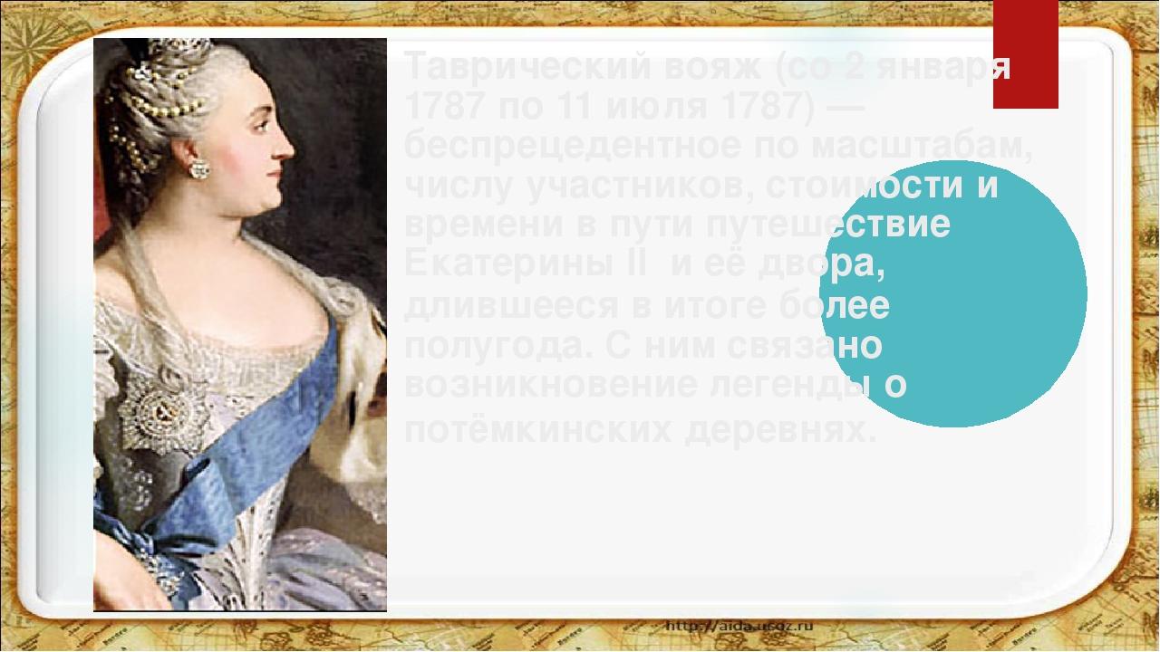 Таврический вояж(со 2 января 1787 по 11 июля 1787)— беспрецедентное по масш...