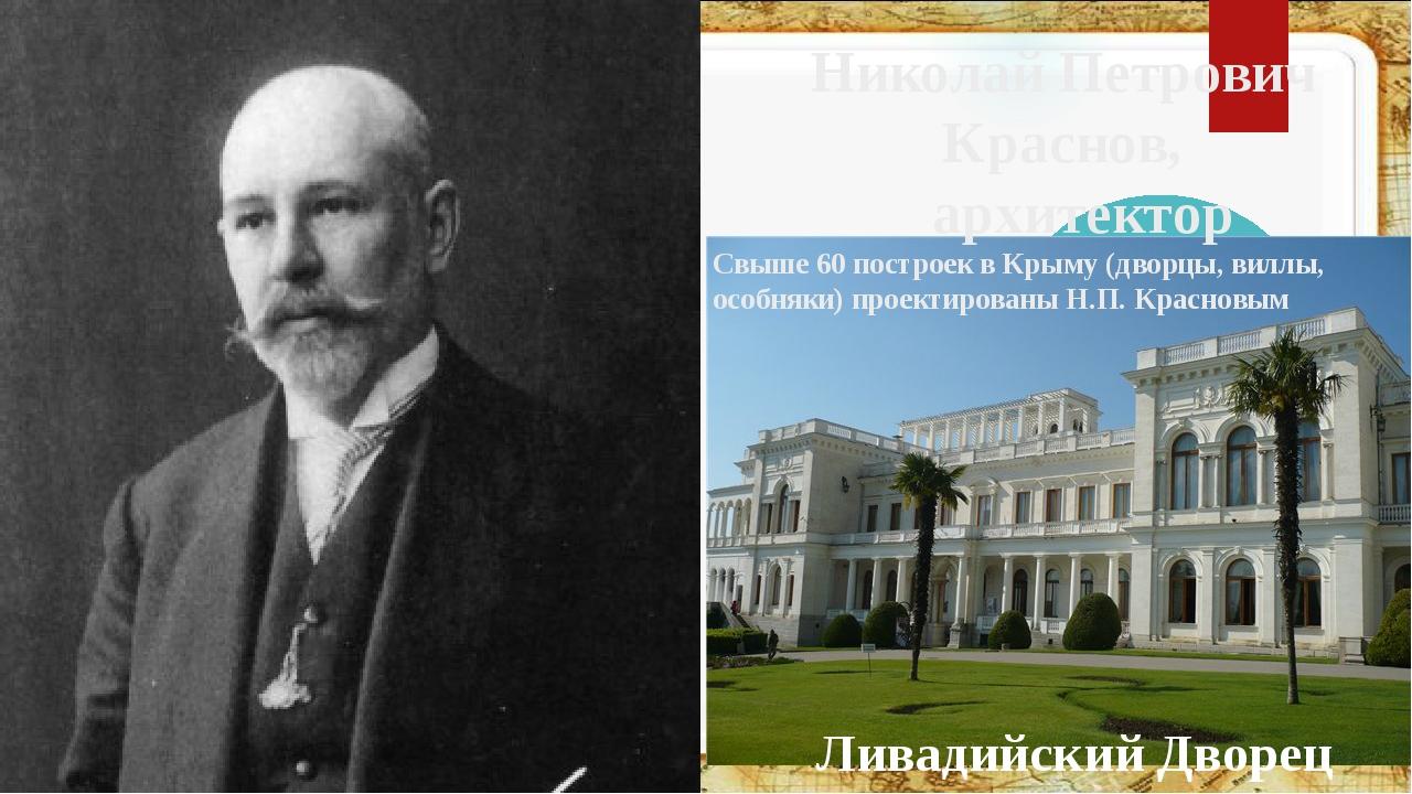 Николай Петрович Краснов, архитектор Свыше 60 построек в Крыму (дворцы, вилл...