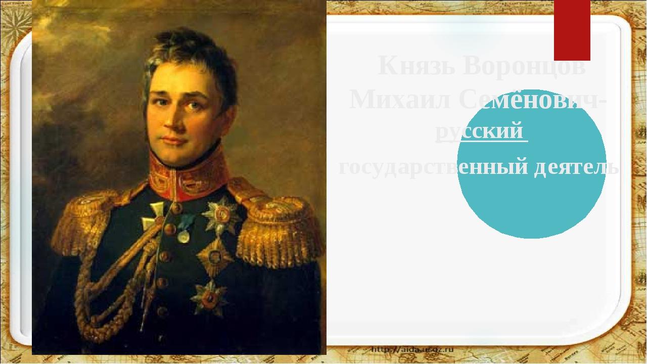 Князь Воронцов Михаил Семёнович- русский государственный деятель
