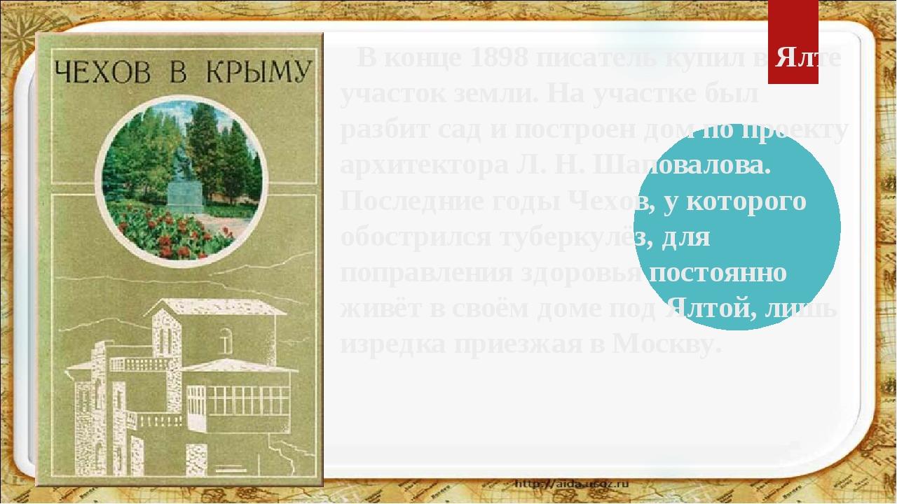 В конце 1898 писатель купил в Ялте участок земли. На участке был разбит сад...