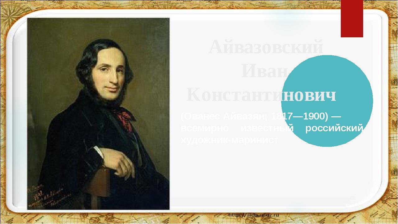 Айвазовский Иван Константинович (Ованес Айвазян; 1817—1900) — всемирно извес...