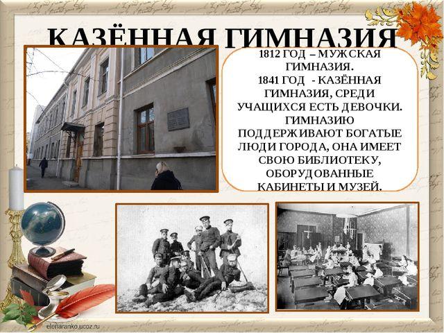 КАЗЁННАЯ ГИМНАЗИЯ 1812 ГОД – МУЖСКАЯ ГИМНАЗИЯ. 1841 ГОД - КАЗЁННАЯ ГИМНАЗИЯ,...