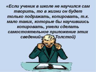 «Если ученик в школе не научился сам творить, то в жизни он будет только подр