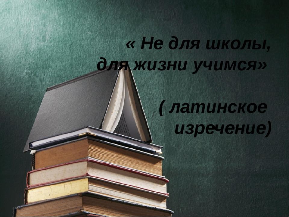 « Не для школы, для жизни учимся» ( латинское изречение)