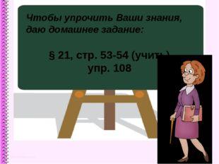 Чтобы упрочить Ваши знания, даю домашнее задание: § 21, стр. 53-54 (учить), у