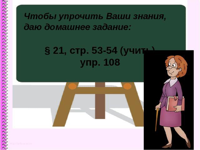 Чтобы упрочить Ваши знания, даю домашнее задание: § 21, стр. 53-54 (учить), у...