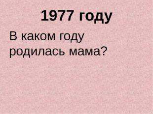 1977 году В каком году родилась мама?