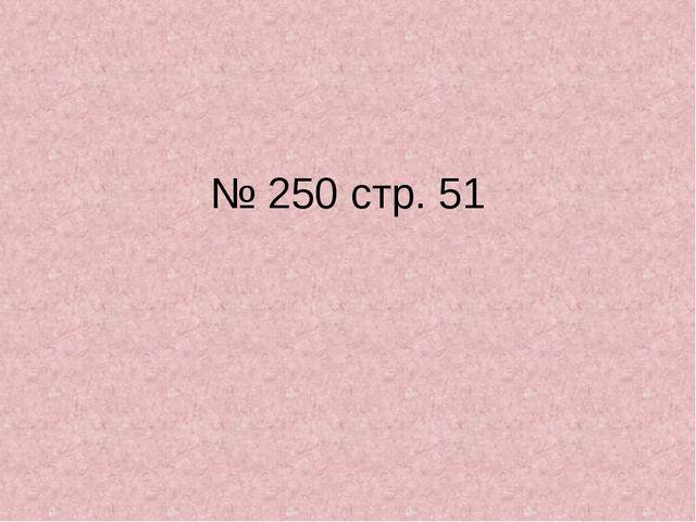 № 250 стр. 51