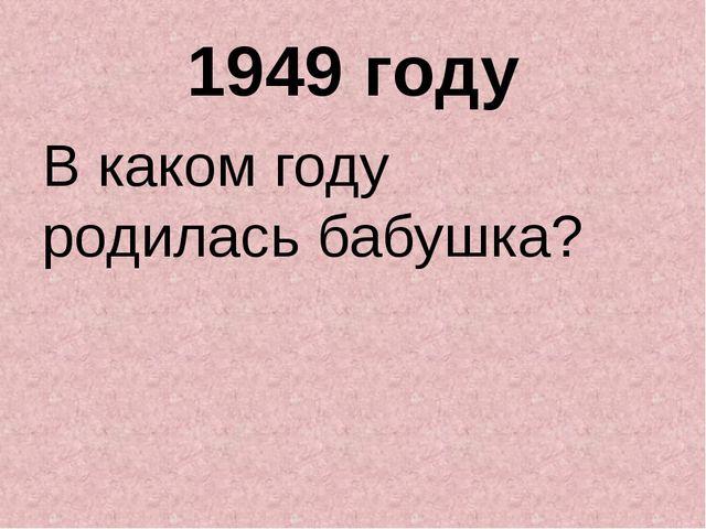 1949 году В каком году родилась бабушка?