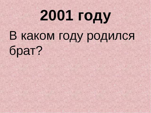 2001 году В каком году родился брат?