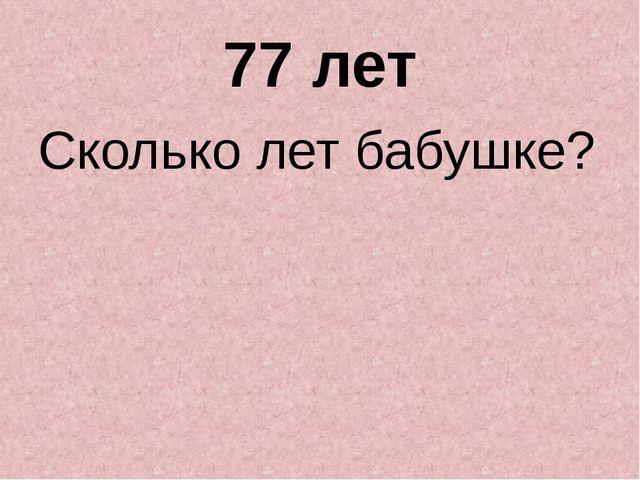 77 лет Сколько лет бабушке?