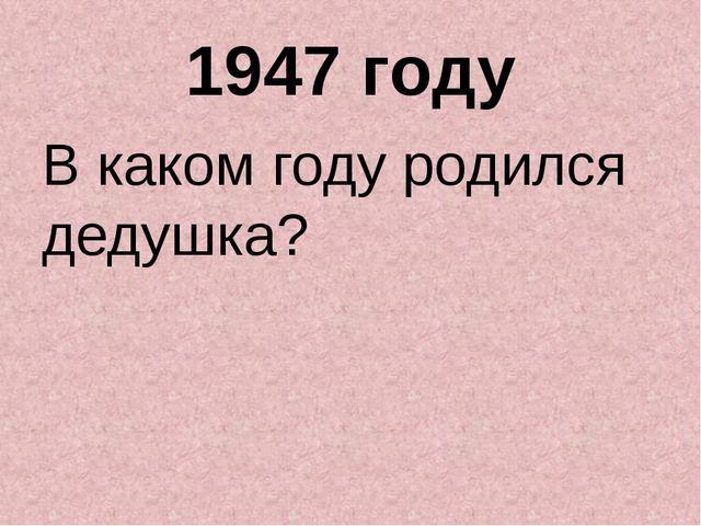 1947 году В каком году родился дедушка?