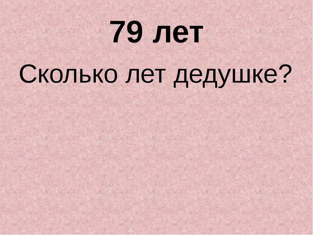 79 лет Сколько лет дедушке?