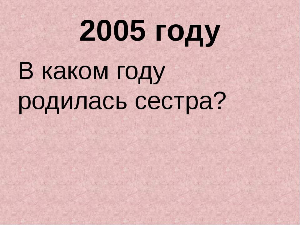 2005 году В каком году родилась сестра?