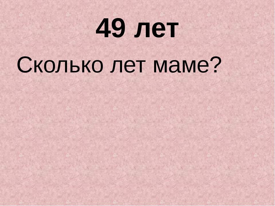 49 лет Сколько лет маме?