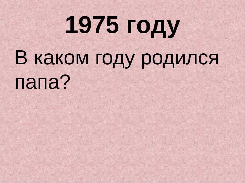 1975 году В каком году родился папа?
