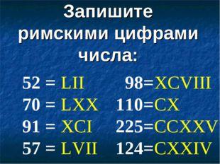 Запишите римскими цифрами числа: 52 = 70 = 91 = 57 = 98= 110= 225= 124= LII L
