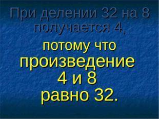 При делении 32 на 8 получается 4, потому что произведение 4 и 8 равно 32.