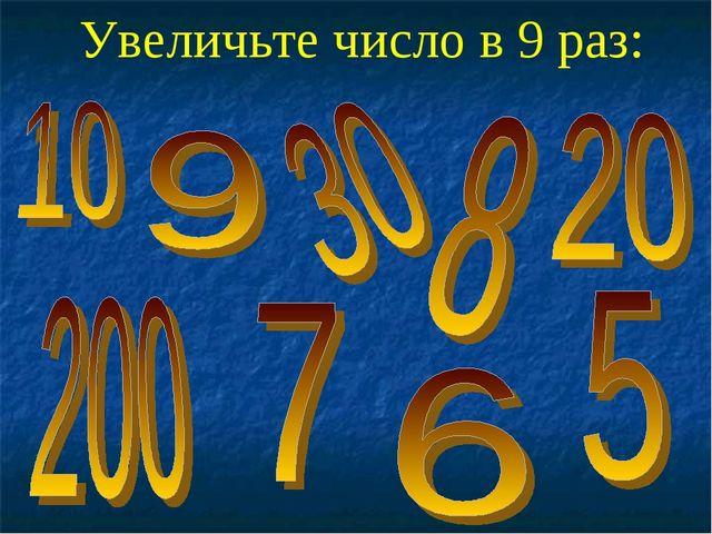 Увеличьте число в 9 раз: