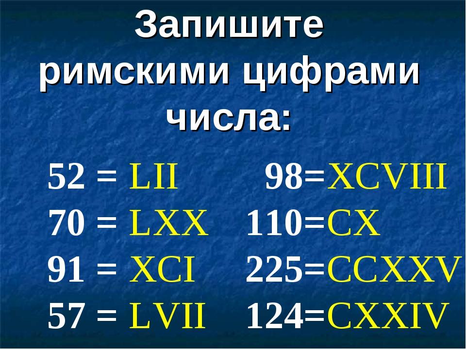 Запишите римскими цифрами числа: 52 = 70 = 91 = 57 = 98= 110= 225= 124= LII L...