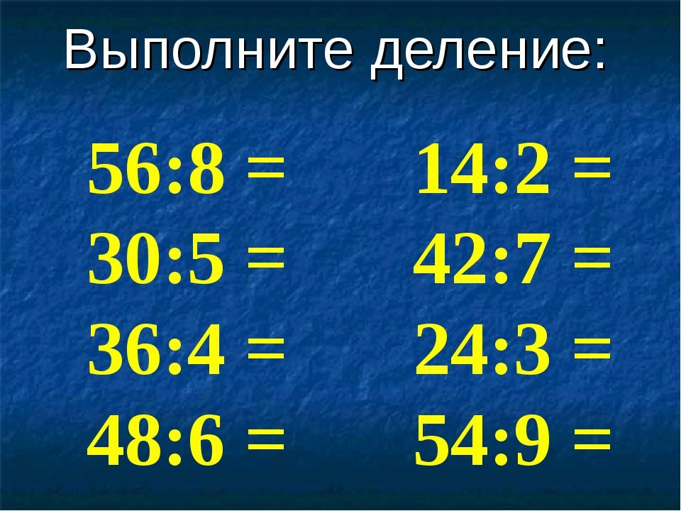 Выполните деление: 56:8 = 30:5 = 36:4 = 48:6 = 14:2 = 42:7 = 24:3 = 54:9 =