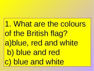1. What are the colours of the British flag? blue, red and white   b) blue an