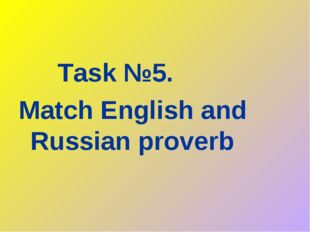 Task №5. Match English and Russian proverb