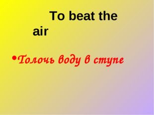 To beat the air Толочь воду в ступе