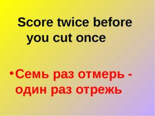 Score twice before you cut once Семь раз отмерь - один раз отрежь
