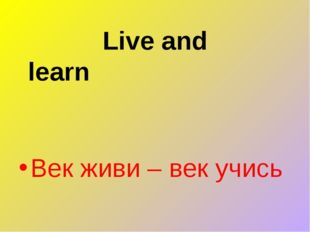 Live and learn Век живи – век учись