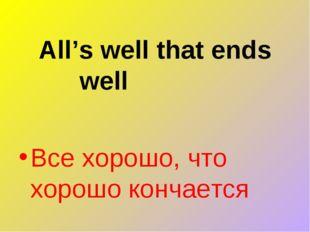 All's well that ends well Все хорошо, что хорошо кончается