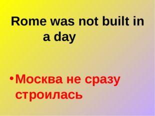 Rome was not built in a day Москва не сразу строилась