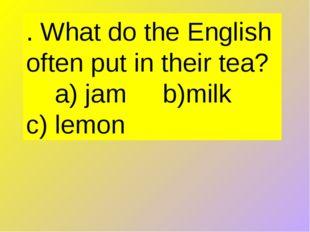 . What do the English often put in their tea?  a) jam b)milk c) lemon