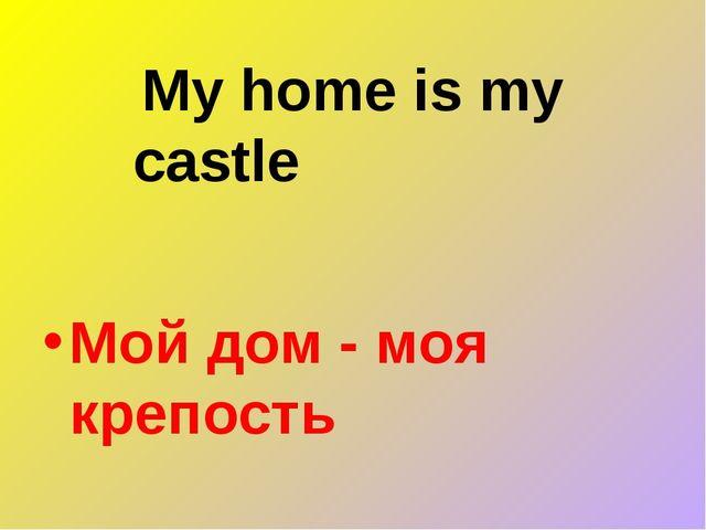 My home is my castle Мой дом - моя крепость