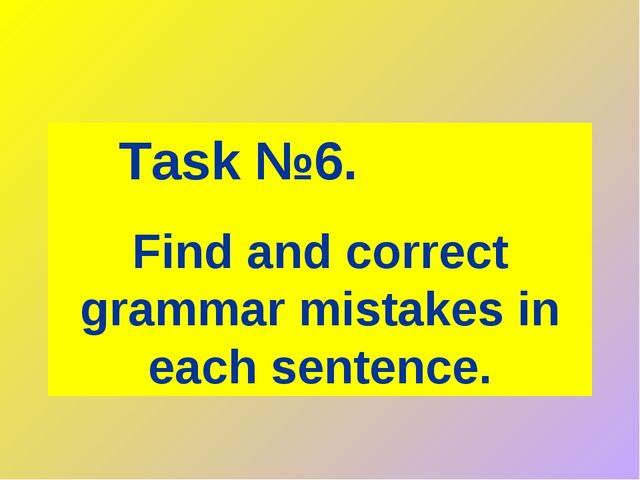 Task №6. Find and correct grammar mistakes in each sentence.