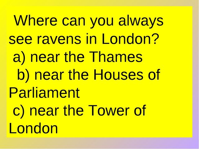 Where can you always see ravens in London?  a) near the Thames   b) near the...