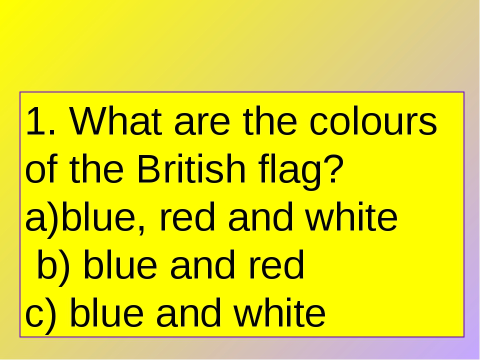 1. What are the colours of the British flag? blue, red and white   b) blue an...