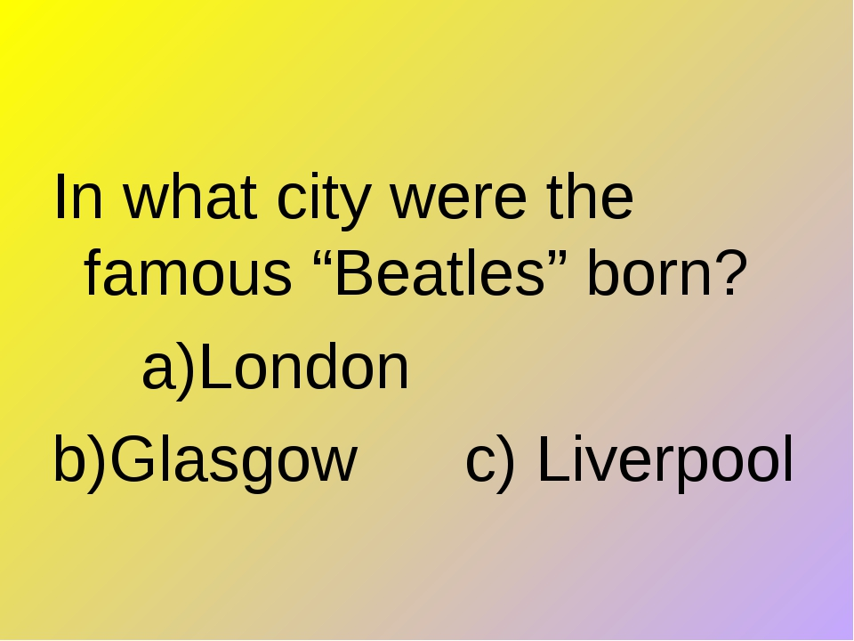 "In what city were the famous ""Beatles"" born?      a)London      b)Glasgow    ..."