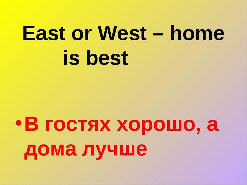 East or West – home is best В гостях хорошо, а дома лучше