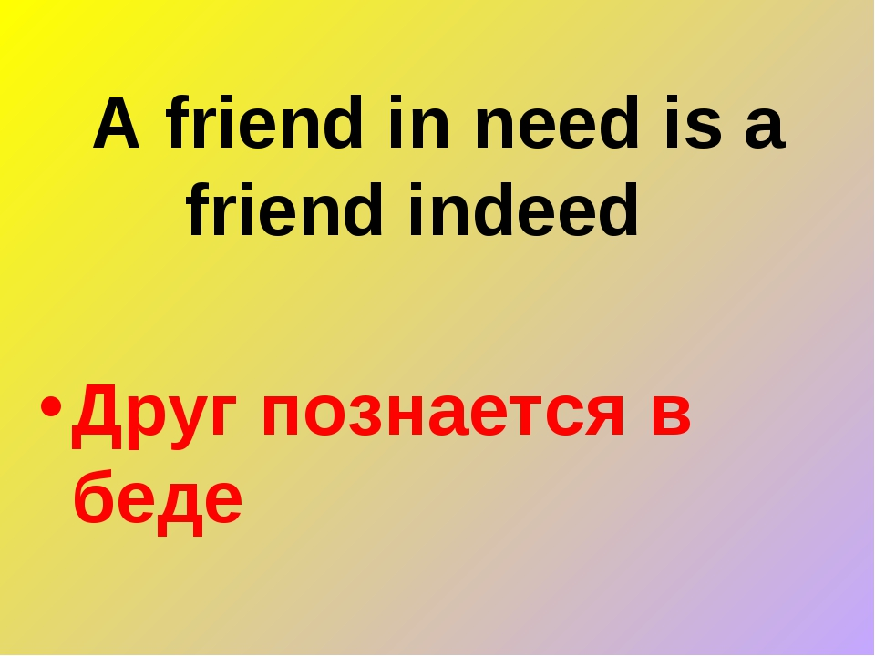A friend in need is a friend indeed   Друг познается в беде