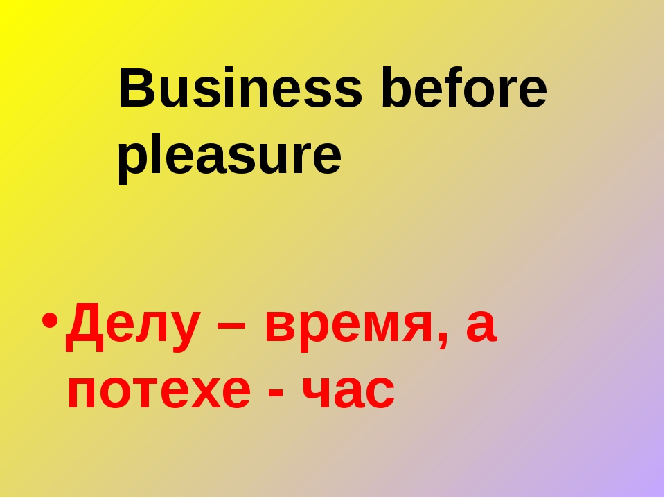 Business before pleasure Делу – время, а потехе - час