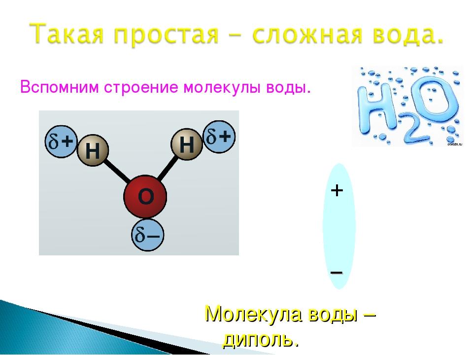 Вспомним строение молекулы воды. Молекула воды – диполь.