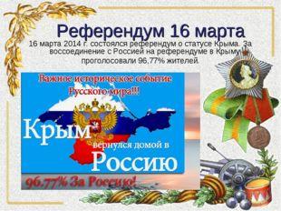 Референдум 16 марта 16 марта 2014 г. состоялся референдум о статусе Крыма. З