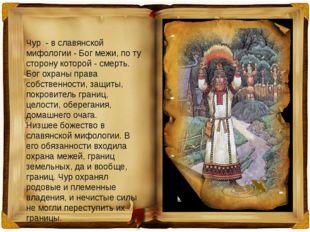 Чур - в славянской мифологии - Бог межи, по ту сторону которой - смерть. Бог