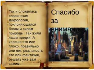 Так и сложилась славянская мифология, поклоняющаяся богам и силам природы. Та