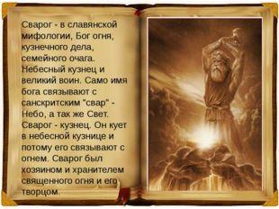 Сварог - в славянской мифологии, Бог огня, кузнечного дела, семейного очага.
