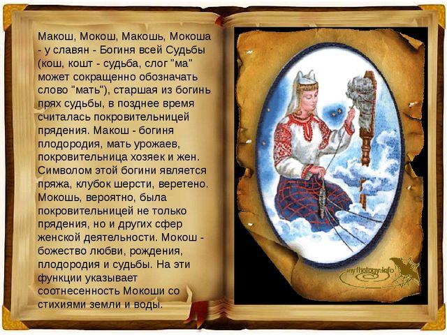 Макош, Мокош, Макошь, Мокоша - у славян - Богиня всей Судьбы (кош, кошт - суд...