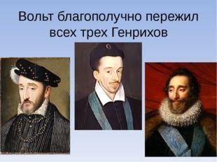 Вольт благополучно пережил всех трех Генрихов