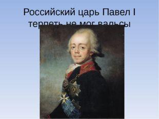 Российский царь Павел I терпеть не мог вальсы