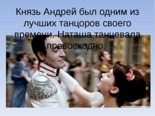 Князь Андрей был одним из лучших танцоров своего времени. Наташа танцевала пр